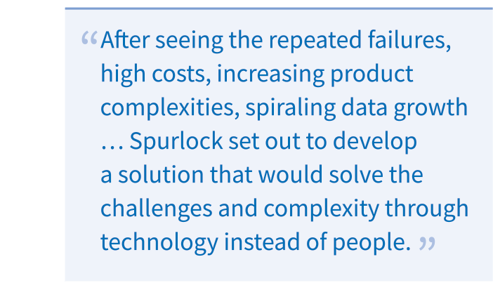 After seeing the repeated failures, high costs, increasing product complexities, spiraling data growth, and the growing needs to protect data beyond basic backup and restore, Spurlock set out to develop a solution that would solve the challenges and complexity through technology instead of people.